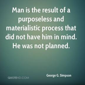Man is the result of a purposeless and materialistic process that did not have him in mind. He was not planned.