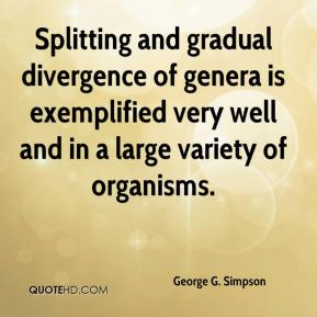 George G. Simpson - Splitting and gradual divergence of genera is exemplified very well and in a large variety of organisms.