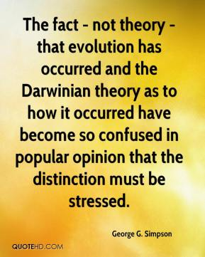 George G. Simpson - The fact - not theory - that evolution has occurred and the Darwinian theory as to how it occurred have become so confused in popular opinion that the distinction must be stressed.