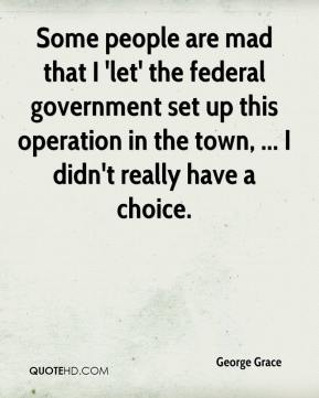 George Grace - Some people are mad that I 'let' the federal government set up this operation in the town, ... I didn't really have a choice.