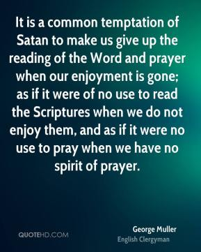 George Muller - It is a common temptation of Satan to make us give up the reading of the Word and prayer when our enjoyment is gone; as if it were of no use to read the Scriptures when we do not enjoy them, and as if it were no use to pray when we have no spirit of prayer.