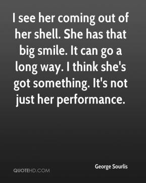 George Sourlis - I see her coming out of her shell. She has that big smile. It can go a long way. I think she's got something. It's not just her performance.