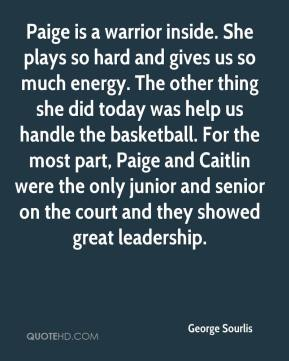George Sourlis - Paige is a warrior inside. She plays so hard and gives us so much energy. The other thing she did today was help us handle the basketball. For the most part, Paige and Caitlin were the only junior and senior on the court and they showed great leadership.