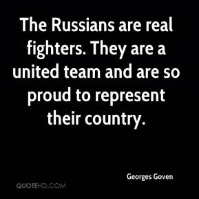 Georges Goven - The Russians are real fighters. They are a united team and are so proud to represent their country.