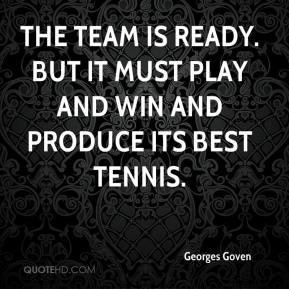 Georges Goven - The team is ready. But it must play and win and produce its best tennis.