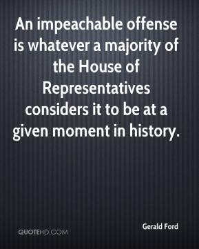 Gerald Ford - An impeachable offense is whatever a majority of the House of Representatives considers it to be at a given moment in history.