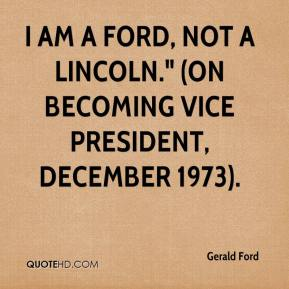 """Gerald Ford - I am a Ford, not a Lincoln."""" (On becoming vice president, December 1973)."""