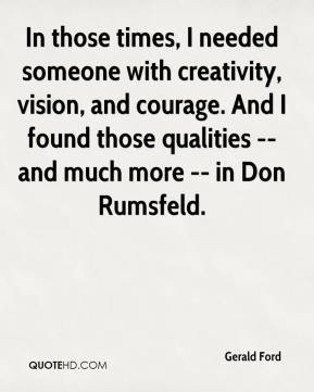 In those times, I needed someone with creativity, vision, and courage. And I found those qualities -- and much more -- in Don Rumsfeld.