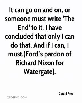 It can go on and on, or someone must write 'The End' to it. I have concluded that only I can do that. And if I can, I must.(Ford's pardon of Richard Nixon for Watergate).