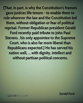 [That, in part, is why the Constitution's framers gave justices life tenure - to enable them to rule wherever the law and the Constitution led them, without obligation or fear of political reprisal. Former Republican president Gerald Ford recently paid tribute to John Paul Stevens , his only appointee to the Supreme Court, who is also far more liberal than Republicans expected.] He has served his nation well, ... with dignity, intellect and without partisan political concerns.