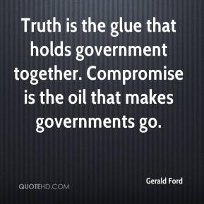 Gerald Ford - Truth is the glue that holds government together. Compromise is the oil that makes governments go.