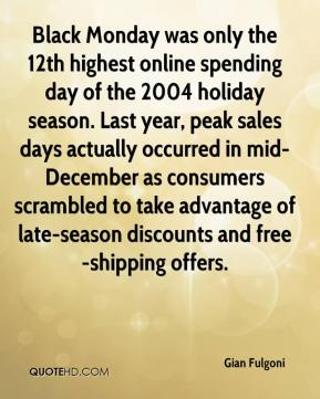 Gian Fulgoni - Black Monday was only the 12th highest online spending day of the 2004 holiday season. Last year, peak sales days actually occurred in mid-December as consumers scrambled to take advantage of late-season discounts and free-shipping offers.