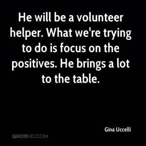 Gina Uccelli - He will be a volunteer helper. What we're trying to do is focus on the positives. He brings a lot to the table.