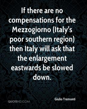 If there are no compensations for the Mezzogiorno (Italy's poor southern region) then Italy will ask that the enlargement eastwards be slowed down.