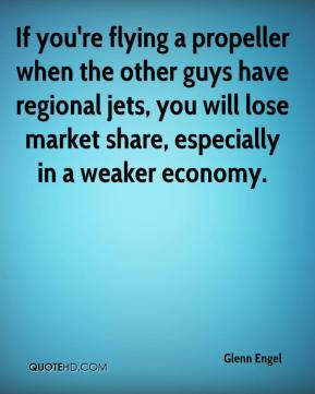 Glenn Engel - If you're flying a propeller when the other guys have regional jets, you will lose market share, especially in a weaker economy.