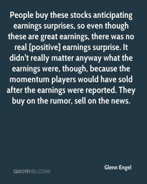 Glenn Engel - People buy these stocks anticipating earnings surprises, so even though these are great earnings, there was no real [positive] earnings surprise. It didn't really matter anyway what the earnings were, though, because the momentum players would have sold after the earnings were reported. They buy on the rumor, sell on the news.