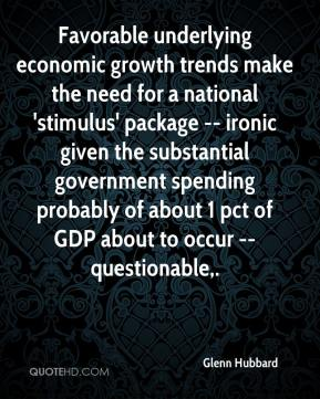 Glenn Hubbard - Favorable underlying economic growth trends make the need for a national 'stimulus' package -- ironic given the substantial government spending probably of about 1 pct of GDP about to occur -- questionable.