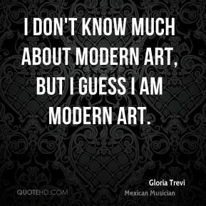 I don't know much about modern art, but I guess I am modern art.