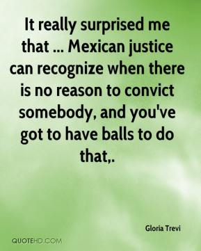 Gloria Trevi - It really surprised me that ... Mexican justice can recognize when there is no reason to convict somebody, and you've got to have balls to do that.