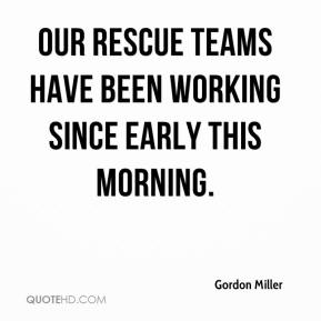 Gordon Miller - Our rescue teams have been working since early this morning.