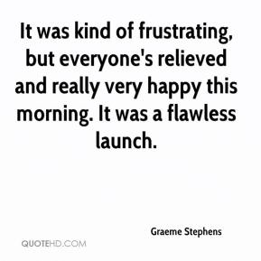 Graeme Stephens - It was kind of frustrating, but everyone's relieved and really very happy this morning. It was a flawless launch.