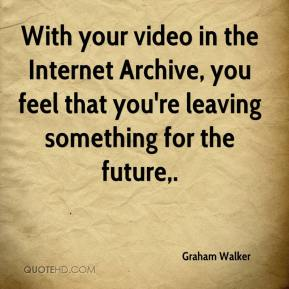 Graham Walker - With your video in the Internet Archive, you feel that you're leaving something for the future.