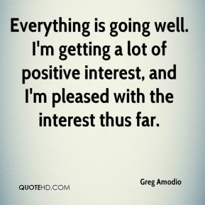 Greg Amodio - Everything is going well. I'm getting a lot of positive interest, and I'm pleased with the interest thus far.