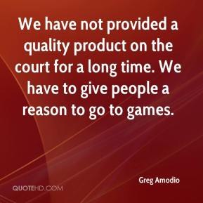 Greg Amodio - We have not provided a quality product on the court for a long time. We have to give people a reason to go to games.