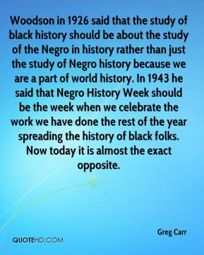 Greg Carr - Woodson in 1926 said that the study of black history should be about the study of the Negro in history rather than just the study of Negro history because we are a part of world history. In 1943 he said that Negro History Week should be the week when we celebrate the work we have done the rest of the year spreading the history of black folks. Now today it is almost the exact opposite.
