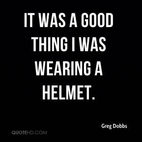 Greg Dobbs - It was a good thing I was wearing a helmet.