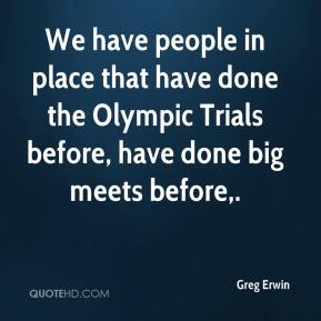 Greg Erwin - We have people in place that have done the Olympic Trials before, have done big meets before.