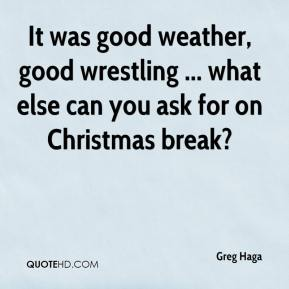 Greg Haga - It was good weather, good wrestling ... what else can you ask for on Christmas break?