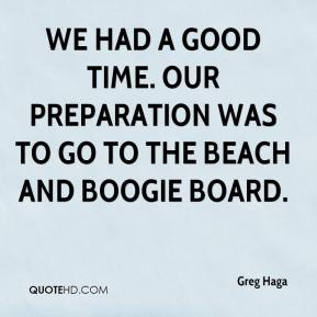 Greg Haga - We had a good time. Our preparation was to go to the beach and boogie board.