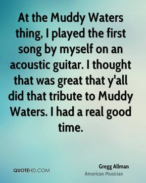 Gregg Allman - At the Muddy Waters thing, I played the first song by myself on an acoustic guitar. I thought that was great that y'all did that tribute to Muddy Waters. I had a real good time.