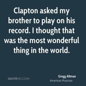 Clapton asked my brother to play on his record. I thought that was the most wonderful thing in the world.
