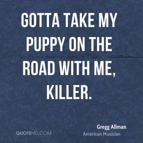 Gotta take my puppy on the road with me, Killer.