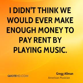 I didn't think we would ever make enough money to pay rent by playing music.