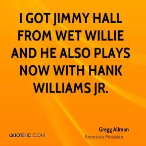 Gregg Allman - I got Jimmy Hall from Wet Willie and he also plays now with Hank Williams Jr.