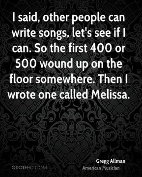 I said, other people can write songs, let's see if I can. So the first 400 or 500 wound up on the floor somewhere. Then I wrote one called Melissa.