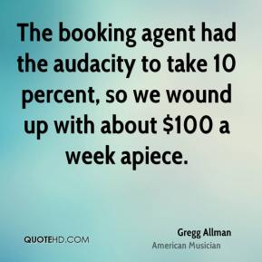 The booking agent had the audacity to take 10 percent, so we wound up with about $100 a week apiece.