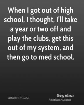 When I got out of high school, I thought, I'll take a year or two off and play the clubs, get this out of my system, and then go to med school.