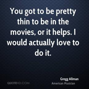 You got to be pretty thin to be in the movies, or it helps. I would actually love to do it.
