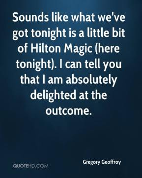 Gregory Geoffroy - Sounds like what we've got tonight is a little bit of Hilton Magic (here tonight). I can tell you that I am absolutely delighted at the outcome.