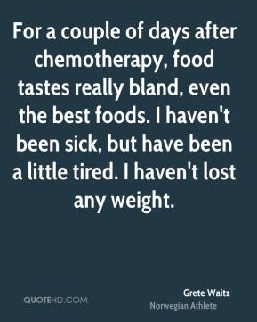 Grete Waitz - For a couple of days after chemotherapy, food tastes really bland, even the best foods. I haven't been sick, but have been a little tired. I haven't lost any weight.