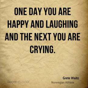One day you are happy and laughing and the next you are crying.