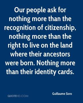 Guillaume Soro - Our people ask for nothing more than the recognition of citizenship, nothing more than the right to live on the land where their ancestors were born. Nothing more than their identity cards.