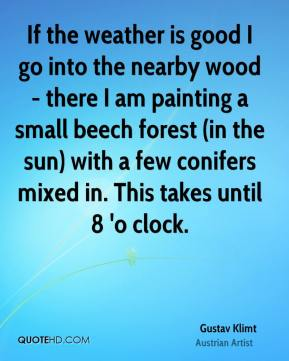 Gustav Klimt - If the weather is good I go into the nearby wood - there I am painting a small beech forest (in the sun) with a few conifers mixed in. This takes until 8 'o clock.