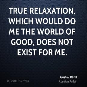 True relaxation, which would do me the world of good, does not exist for me.