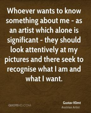 Whoever wants to know something about me - as an artist which alone is significant - they should look attentively at my pictures and there seek to recognise what I am and what I want.