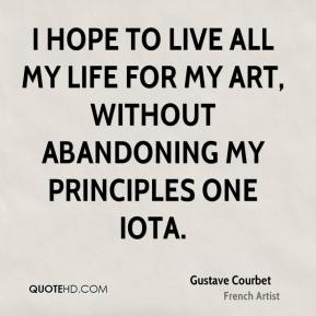 I hope to live all my life for my art, without abandoning my principles one iota.